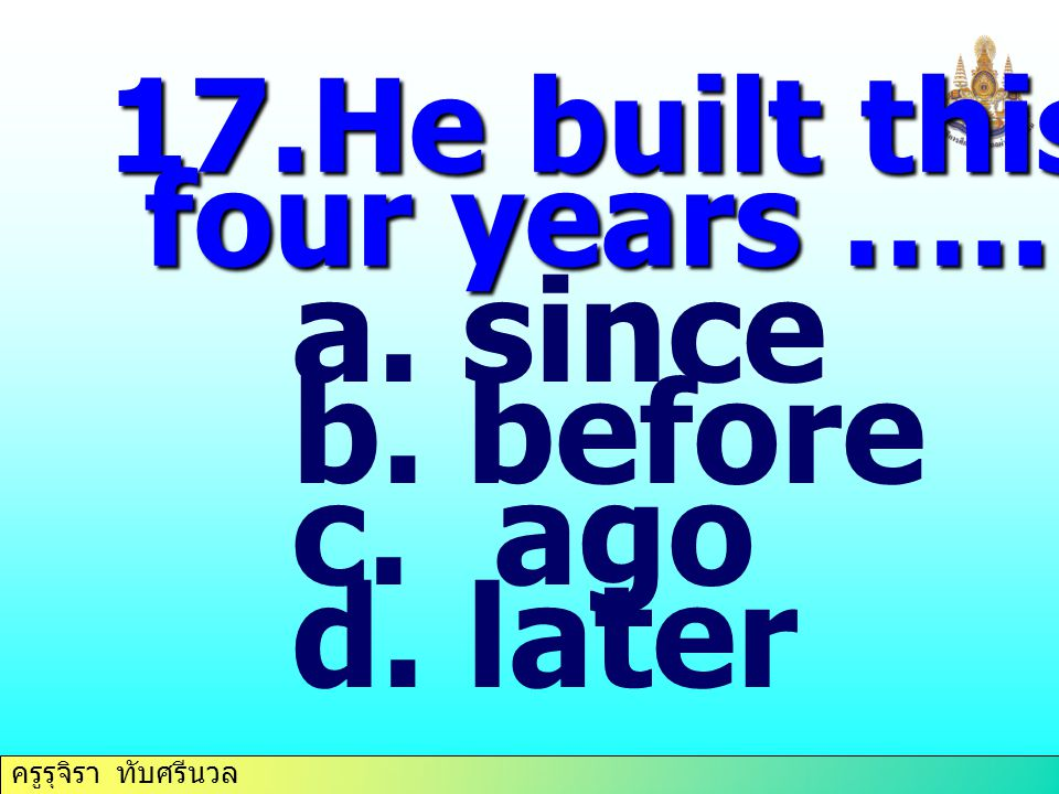 17.He built this house four years ….. since before ago later