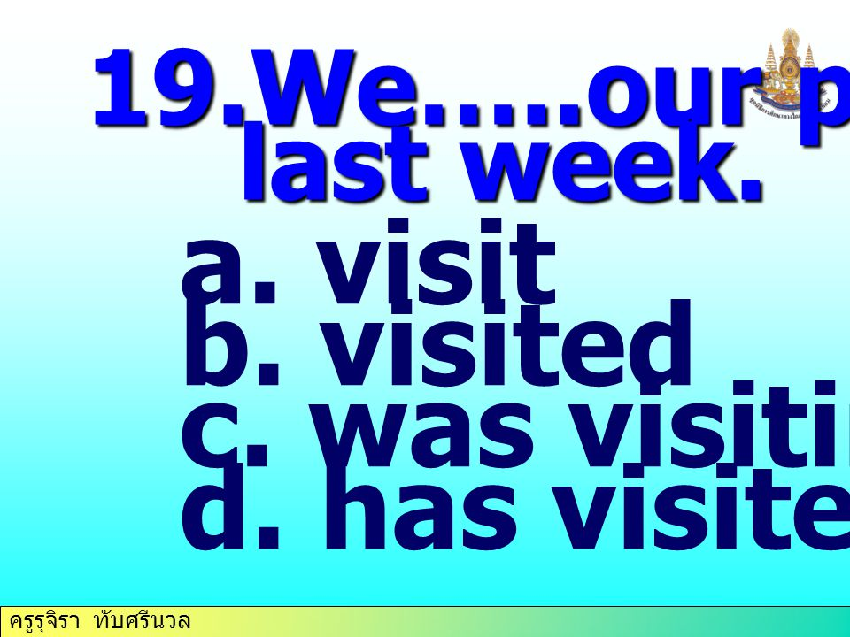 19.We…..our parents last week. visit visited was visiting has visited