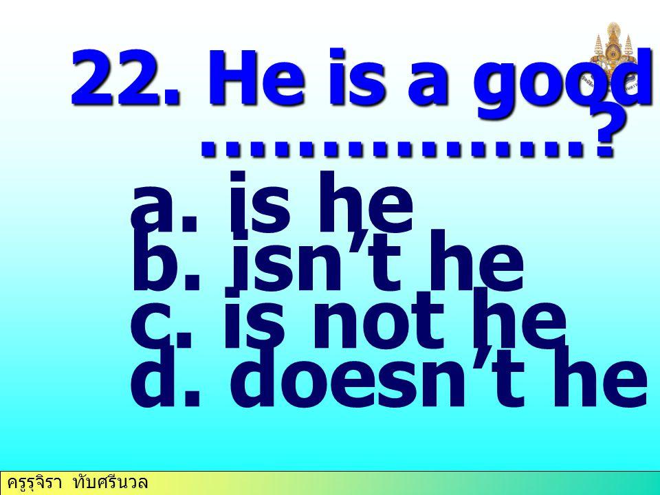 22. He is a good student, ……………. is he isn't he is not he doesn't he