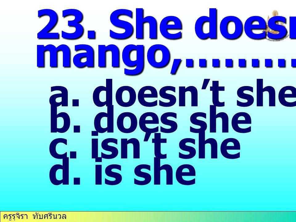 23. She doesn't like mango,………… doesn't she does she isn't she is she