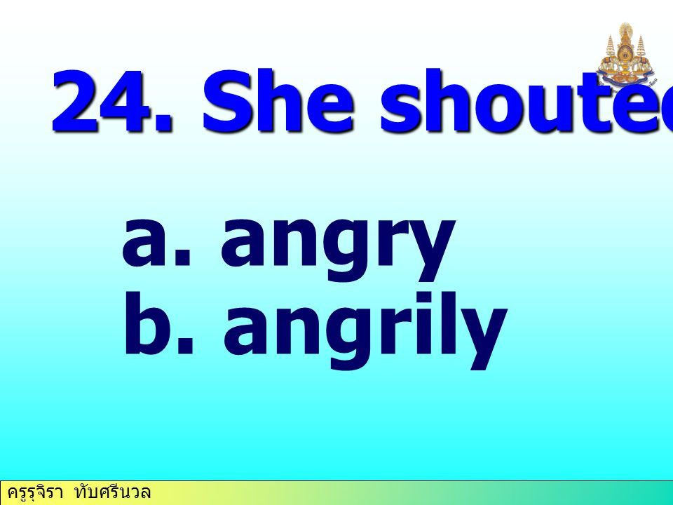 24. She shouted at him… angry angrily