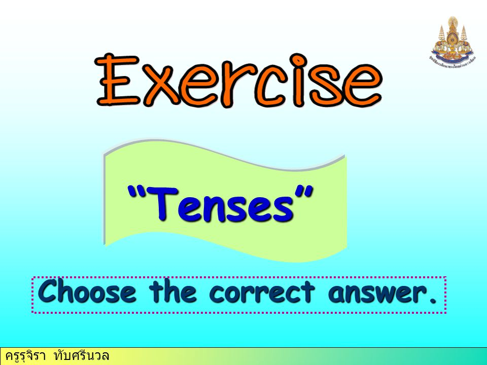 Tenses Choose the correct answer.