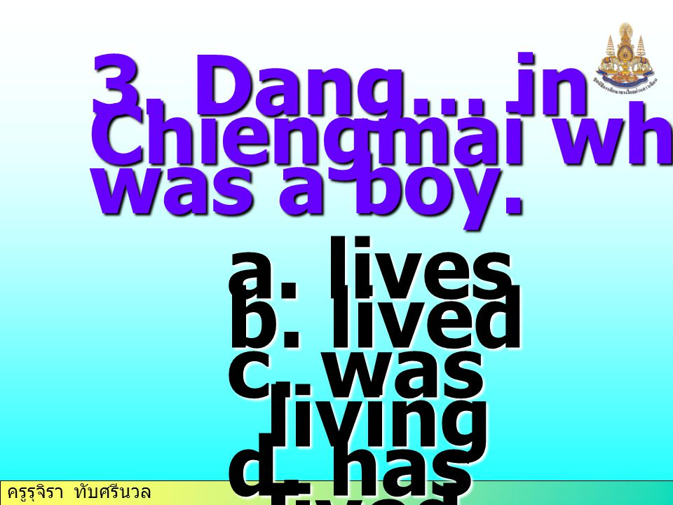 3. Dang… in Chiengmai when he was a boy. lives lived c. was living d. has lived