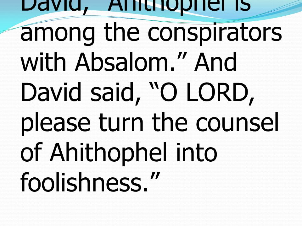 2 Samuel ซามูเอล 15: 31 31 And it was told David, Ahithophel is among the conspirators with Absalom. And David said, O LORD, please turn the counsel of Ahithophel into foolishness.