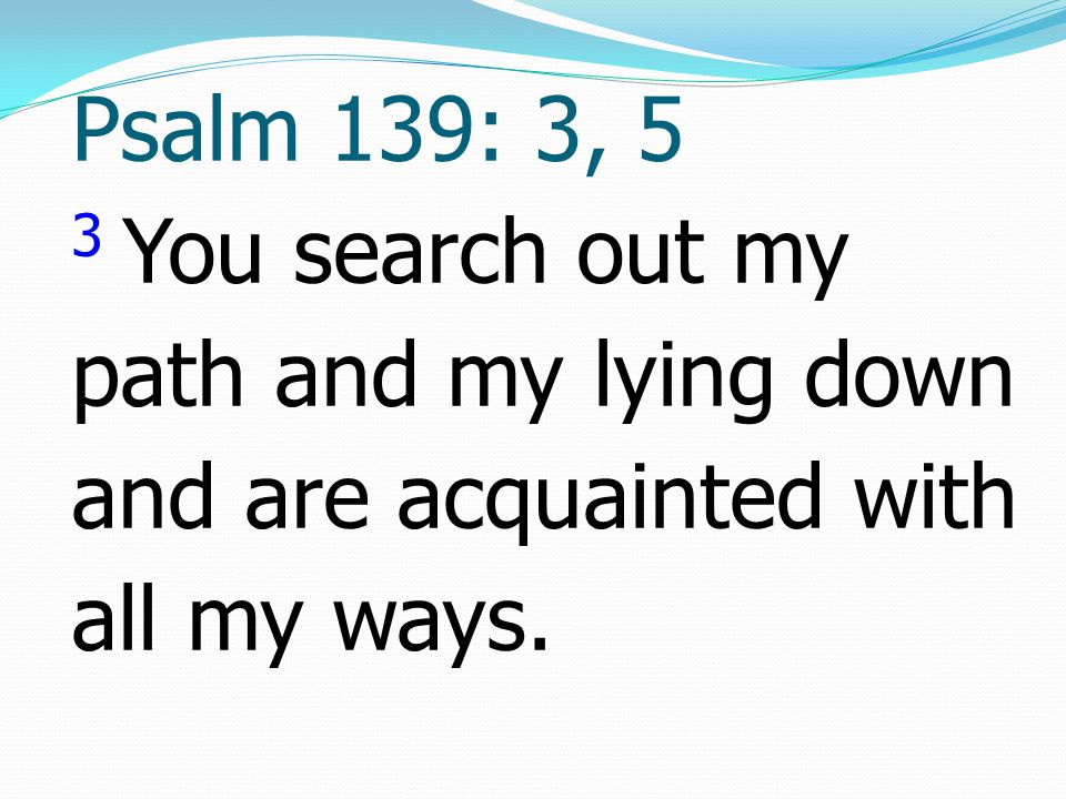 Psalm 139: 3, 5 3 You search out my path and my lying down and are acquainted with all my ways.