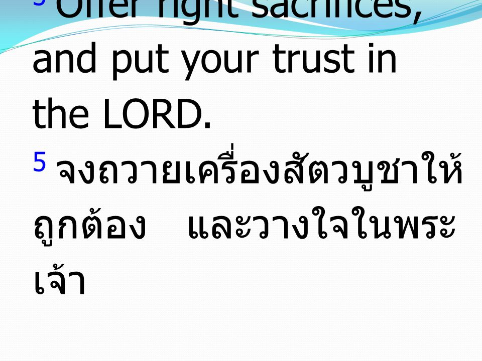5 Offer right sacrifices, and put your trust in the LORD