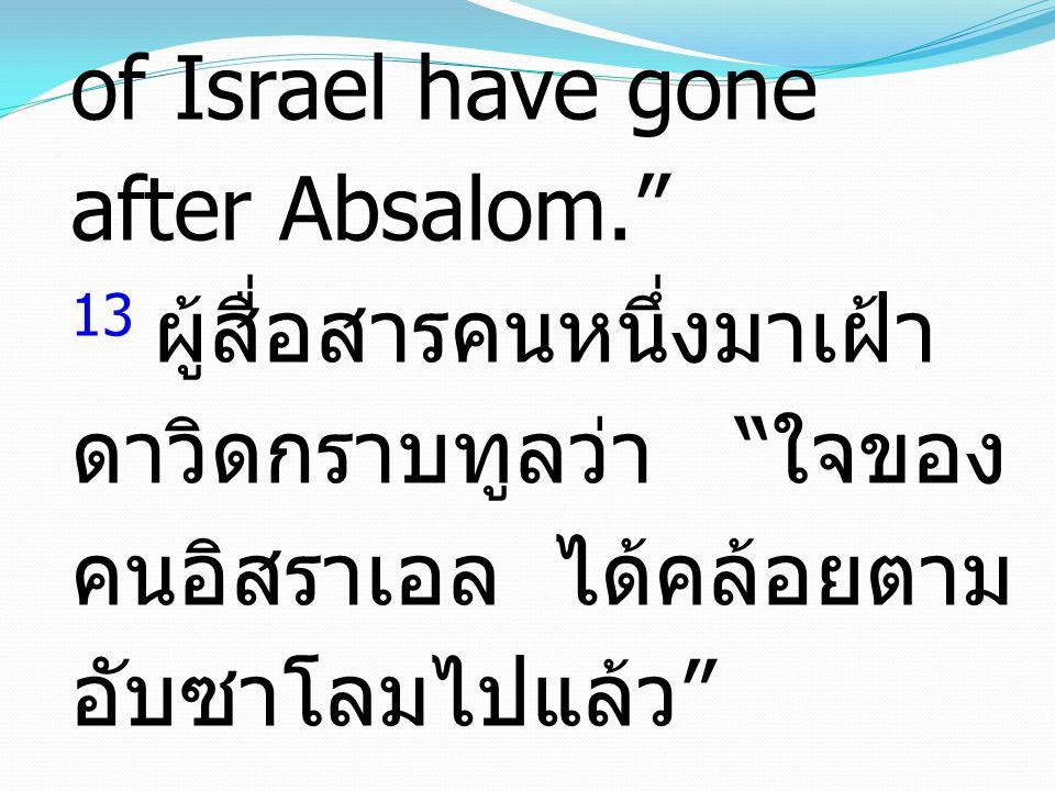 13 And a messenger came to David, saying, The hearts of the men of Israel have gone after Absalom. 13 ผู้สื่อสารคนหนึ่งมาเฝ้าดาวิดกราบทูลว่า ใจของคนอิสราเอล ได้คล้อยตามอับซาโลมไปแล้ว