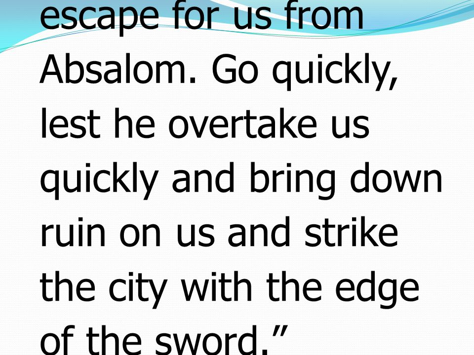 14 Then David said to all his servants who were with him at Jerusalem, Arise, and let us flee, or else there will be no escape for us from Absalom.