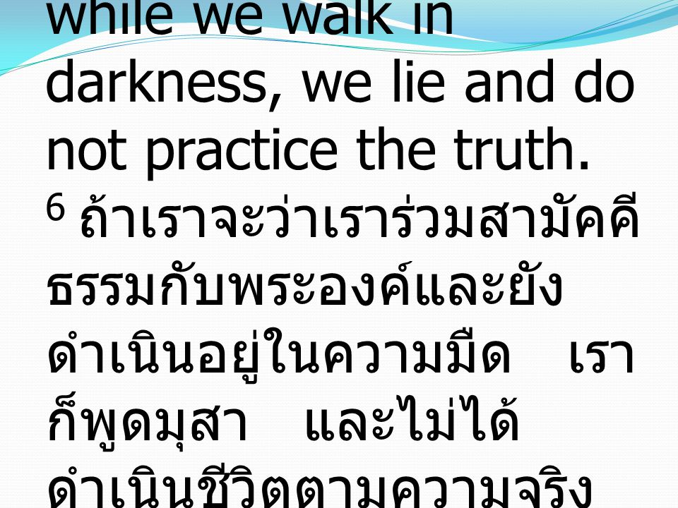 1 John ยอห์น1:6 6 If we say we have fellowship with Him while we walk in darkness, we lie and do not practice the truth.