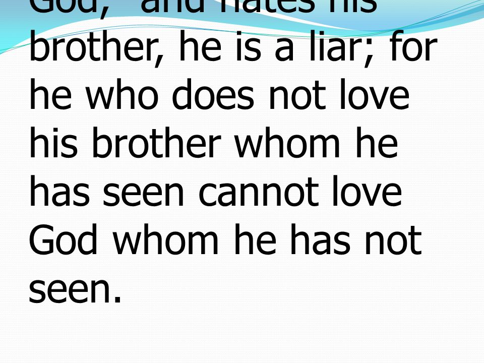 1 John ยอห์น 4:20-21 20 If anyone says, I love God, and hates his brother, he is a liar; for he who does not love his brother whom he has seen cannot love God whom he has not seen.
