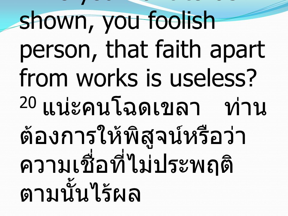 20 Do you want to be shown, you foolish person, that faith apart from works is useless.