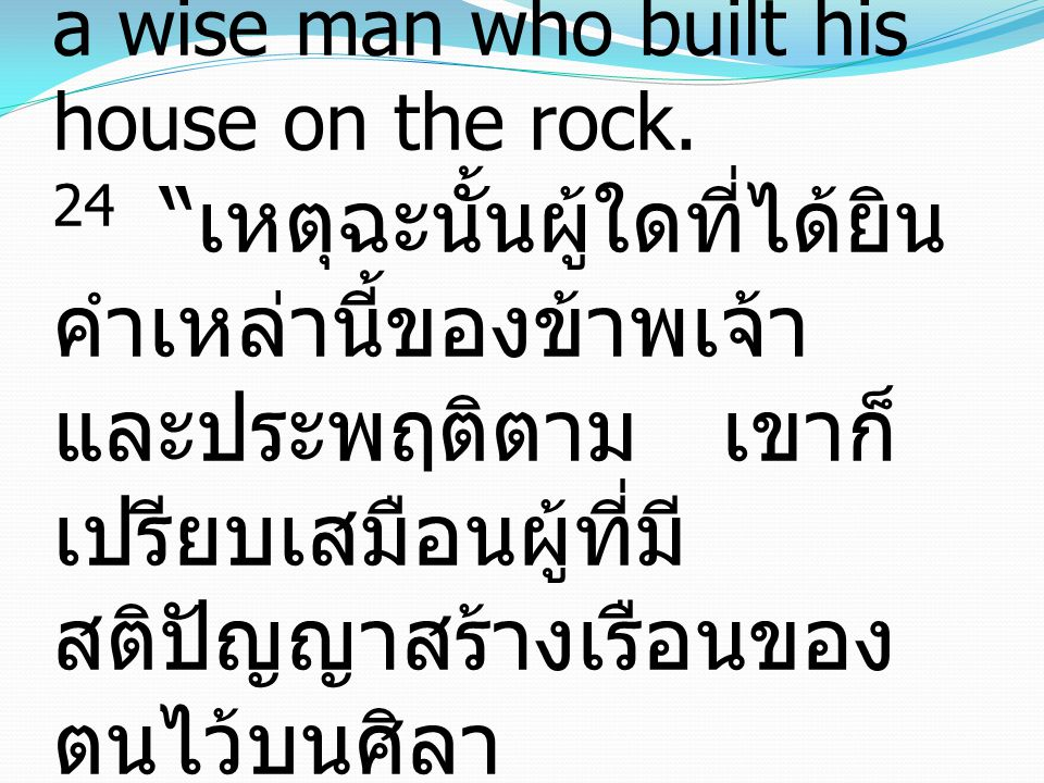 Matthew มัทธิว 7:24-27 24 Everyone then who hears these words of Mine and does them will be like a wise man who built his house on the rock.