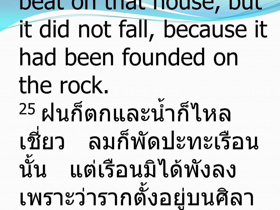 25And the rain fell, and the floods came, and the winds blew and beat on that house, but it did not fall, because it had been founded on the rock.