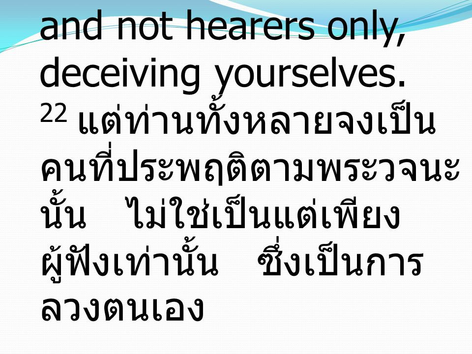 James ยากอบ1:22 22 But be doers of the word, and not hearers only, deceiving yourselves.