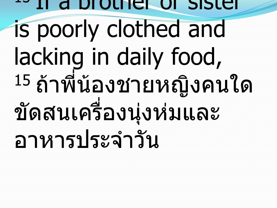 15 If a brother or sister is poorly clothed and lacking in daily food, 15 ถ้าพี่น้องชายหญิงคนใดขัดสนเครื่องนุ่งห่มและอาหารประจำวัน
