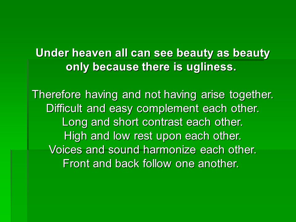 Under heaven all can see beauty as beauty only because there is ugliness.