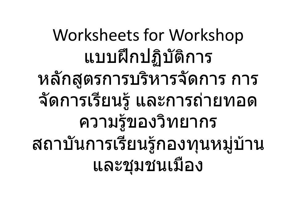 Worksheets for Workshop แบบฝึกปฏิบัติการ หลักสูตรการบริหารจัดการ การจัดการเรียนรู้ และการถ่ายทอดความรู้ของวิทยากร สถาบันการเรียนรู้กองทุนหมู่บ้านและชุมชนเมือง
