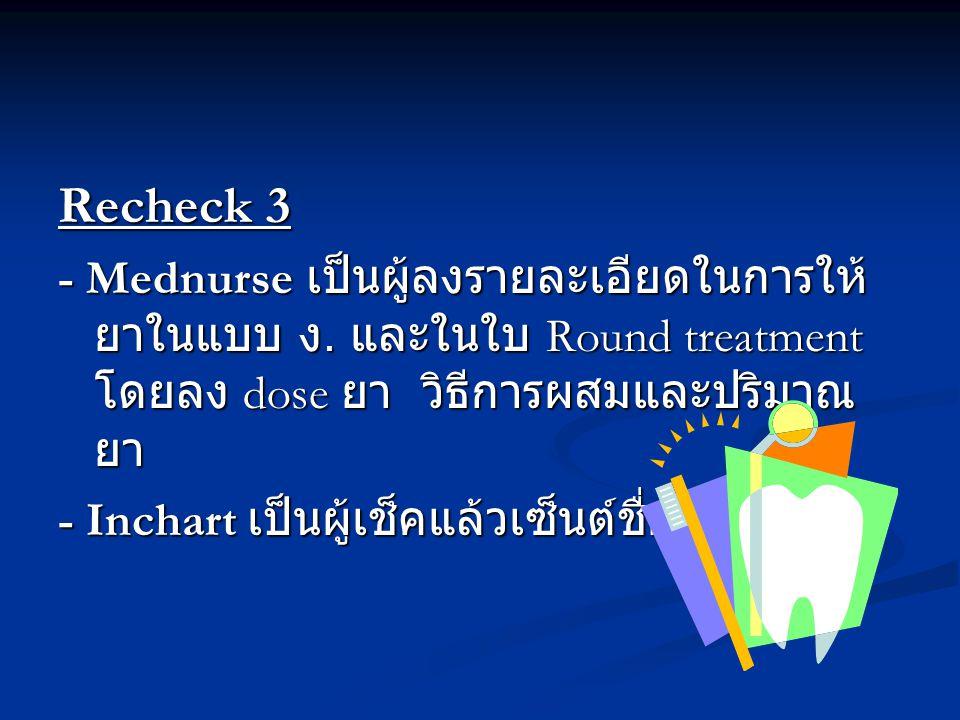 Recheck 3 - Mednurse เป็นผู้ลงรายละเอียดในการให้ยาในแบบ ง. และในใบ Round treatment โดยลง dose ยา วิธีการผสมและปริมาณยา.