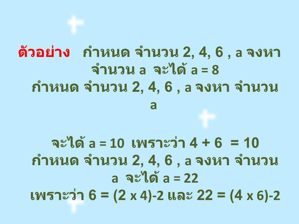 ตัวอย่าง กำหนด จำนวน 2, 4, 6 , a จงหา จำนวน a จะได้ a = 8 กำหนด จำนวน 2, 4, 6 , a จงหา จำนวน a จะได้ a = 10 เพราะว่า 4 + 6 = 10 กำหนด จำนวน 2, 4, 6 , a จงหา จำนวน a จะได้ a = 22 เพราะว่า 6 = (2 x 4)-2 และ 22 = (4 x 6)-2