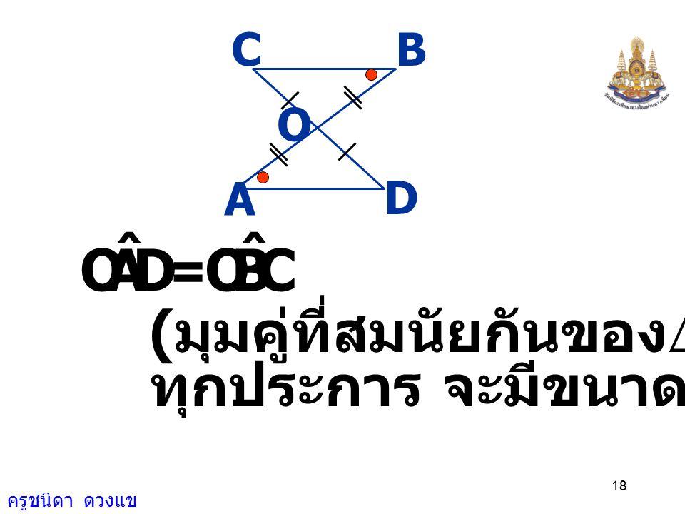 D A O ˆ C B = (มุมคู่ที่สมนัยกันของD ที่เท่ากัน
