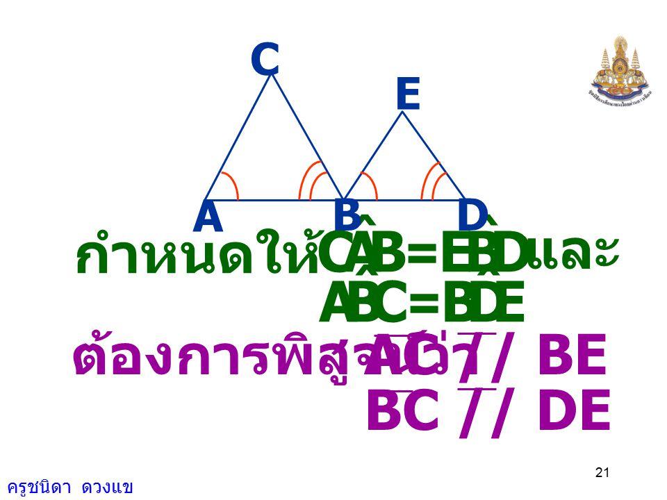 B A C ˆ D E C B A ˆ E D กำหนดให้ = และ = ต้องการพิสูจน์ว่า AC // BE