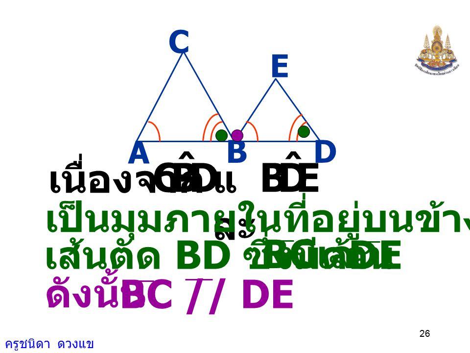 D B C ˆ E และ เนื่องจาก เป็นมุมภายในที่อยู่บนข้างเดียวกันของ