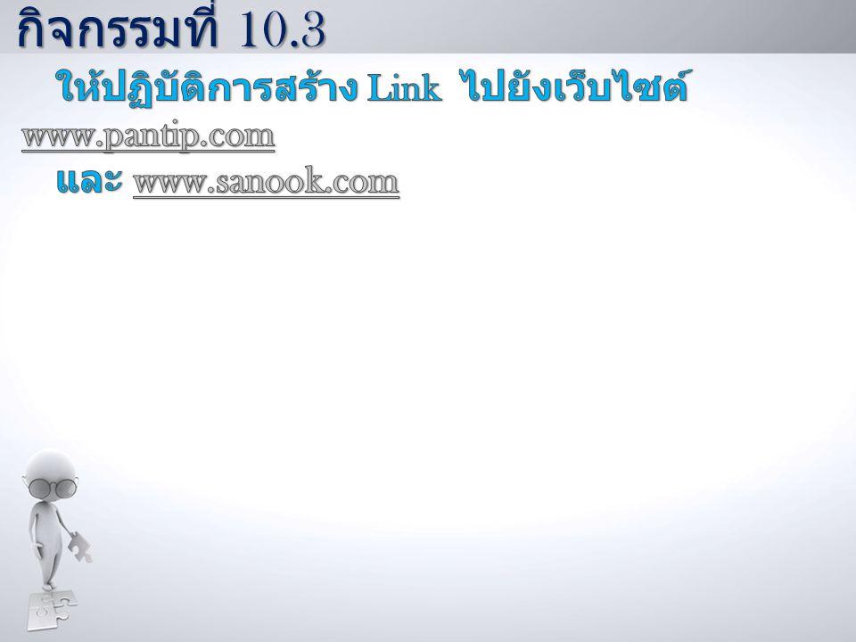 กิจกรรมที่ 10.3 ให้ปฏิบัติการสร้าง Link ไปยังเว็บไซต์ www.pantip.com