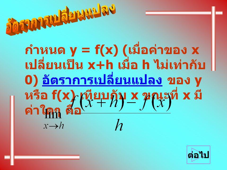 กำหนด y = f(x) (เมื่อค่าของ x เปลี่ยนเป็น x+h เมื่อ h ไม่เท่ากับ 0) อัตราการเปลี่ยนแปลง ของ y หรือ f(x) เทียบกับ x ขณะที่ x มีค่าใดๆ คือ