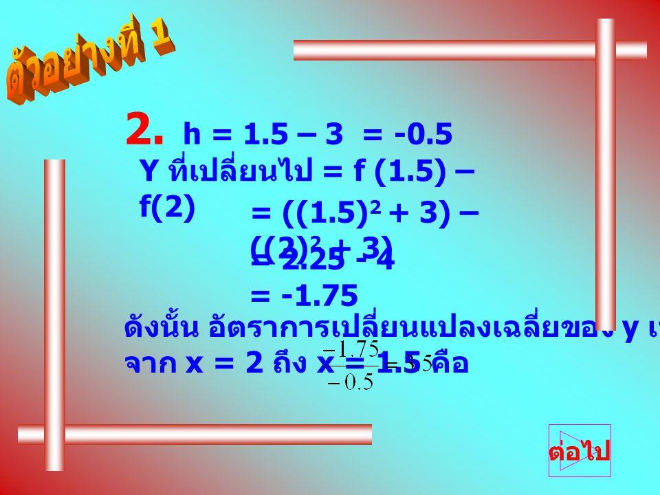 2. h = 1.5 – 3 = -0.5 Y ที่เปลี่ยนไป = f (1.5) – f(2)
