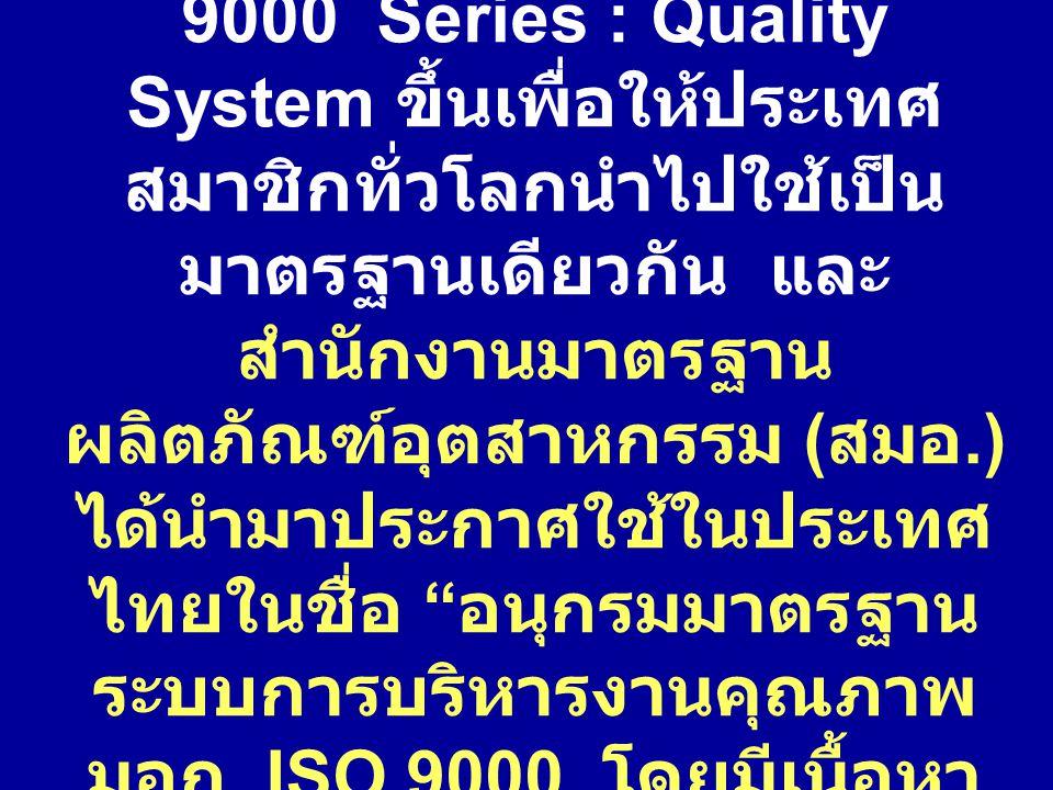 ISO ได้กำหนดมาตรฐาน ISO 9000 Series : Quality System ขึ้นเพื่อให้ประเทศสมาชิกทั่วโลกนำไปใช้เป็นมาตรฐานเดียวกัน และสำนักงานมาตรฐานผลิตภัณฑ์อุตสาหกรรม (สมอ.) ได้นำมาประกาศใช้ในประเทศไทยในชื่อ อนุกรมมาตรฐานระบบการบริหารงานคุณภาพ มอก.