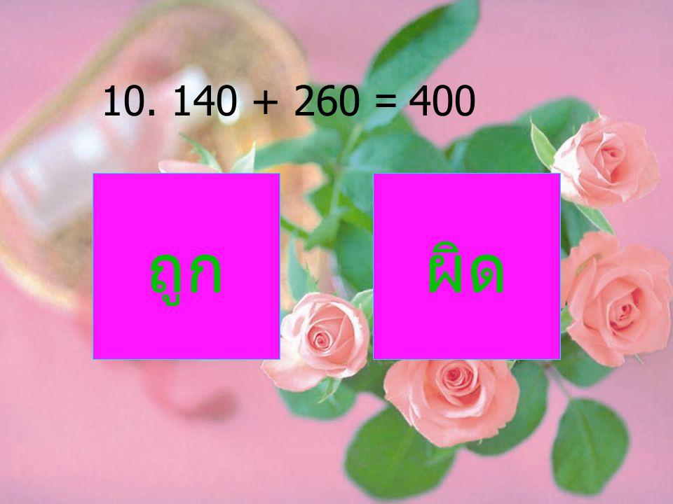 10. 140 + 260 = 400 ถูก ผิด