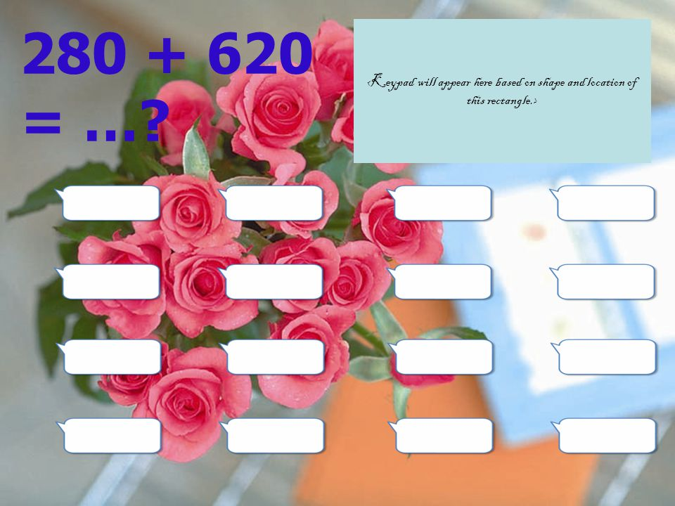 280 + 620 = … <Keypad will appear here based on shape and location of this rectangle.>