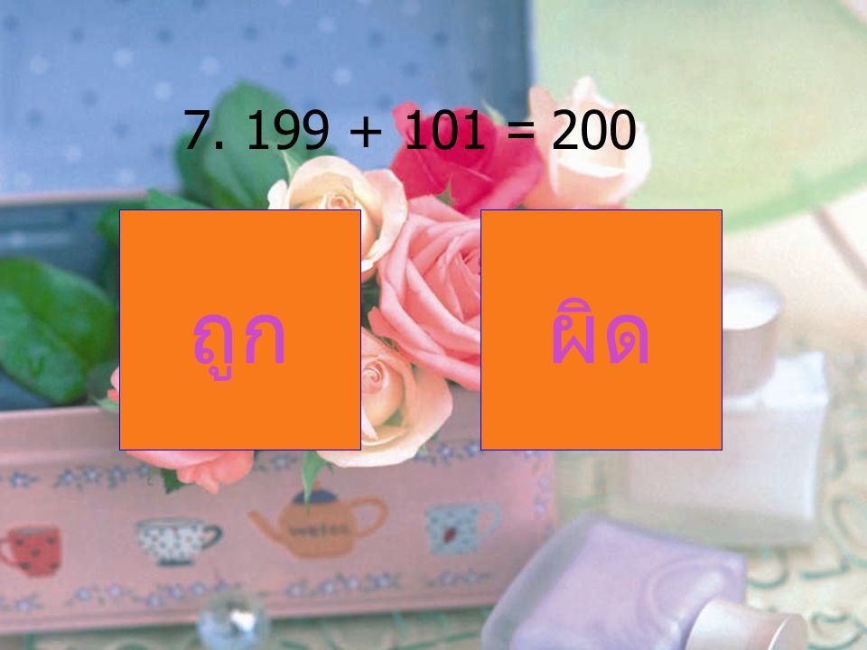 7. 199 + 101 = 200 ถูก ผิด