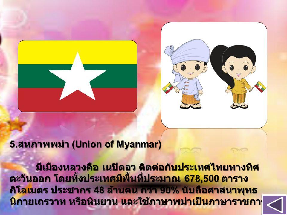 5.สหภาพพม่า (Union of Myanmar) มีเมืองหลวงคือ เนปิดอว ติดต่อกับประเทศไทยทางทิศตะวันออก โดยทั้งประเทศมีพื้นที่ประมาณ 678,500 ตารางกิโลเมตร ประชากร 48 ล้านคน กว่า 90% นับถือศาสนาพุทธนิกายเถรวาท หรือหินยาน และใช้ภาษาพม่าเป็นภาษาราชการ