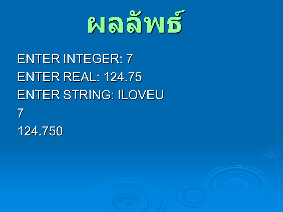 ผลลัพธ์ ENTER INTEGER: 7 ENTER REAL: 124.75 ENTER STRING: ILOVEU 7
