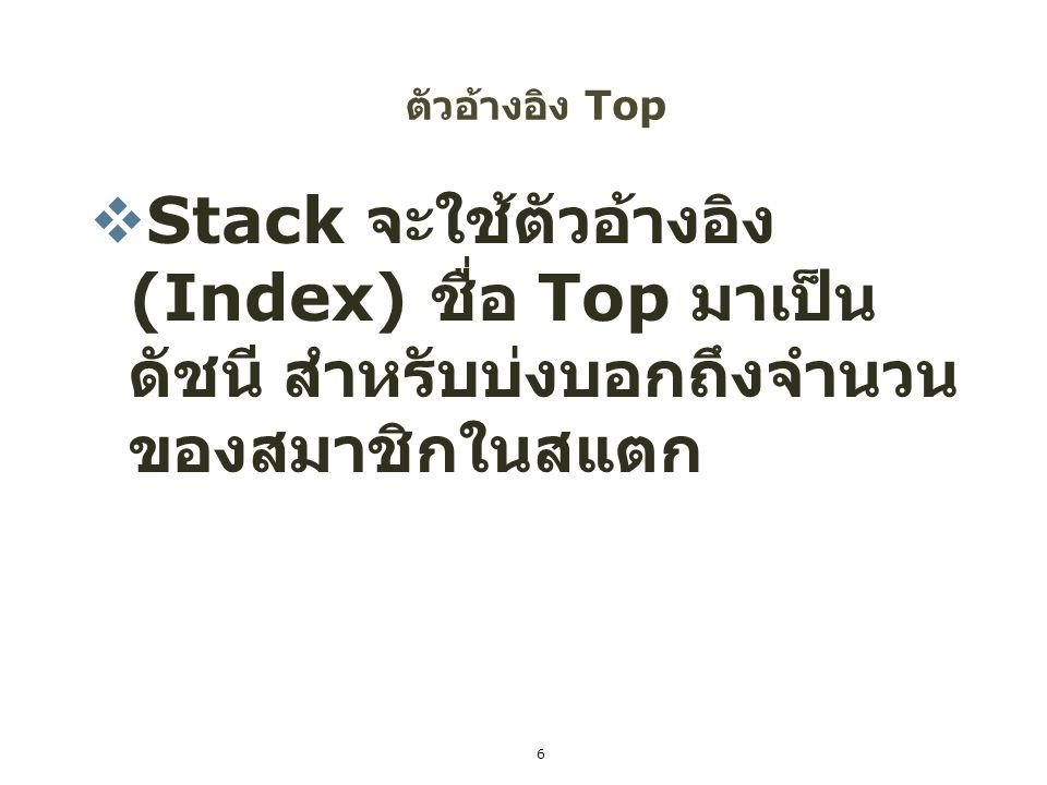ตัวอ้างอิง Top Stack จะใช้ตัวอ้างอิง(Index) ชื่อ Top มาเป็นดัชนี สำหรับบ่งบอกถึงจำนวนของสมาชิกในสแตก.