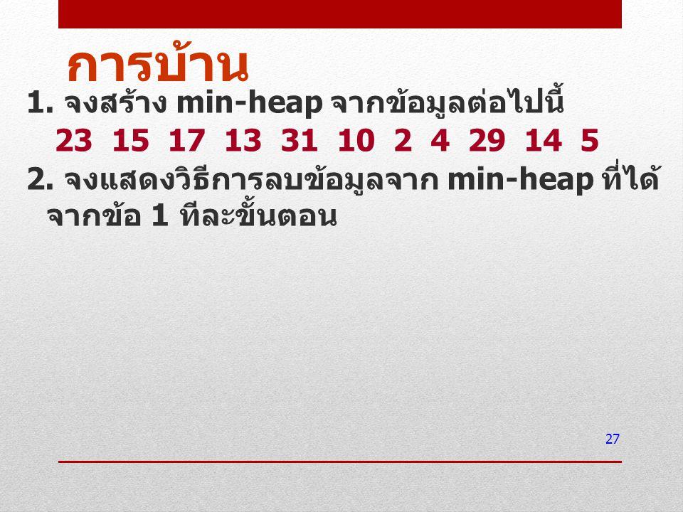 การบ้าน 1. จงสร้าง min-heap จากข้อมูลต่อไปนี้ 23 15 17 13 31 10 2 4 29 14 5 2.