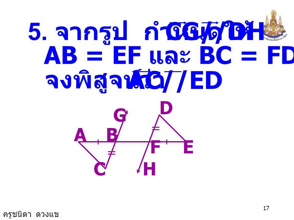 5. จากรูป กำหนดให้ CG//DH AB = EF และ BC = FD จงพิสูจน์ว่า AC//ED D G