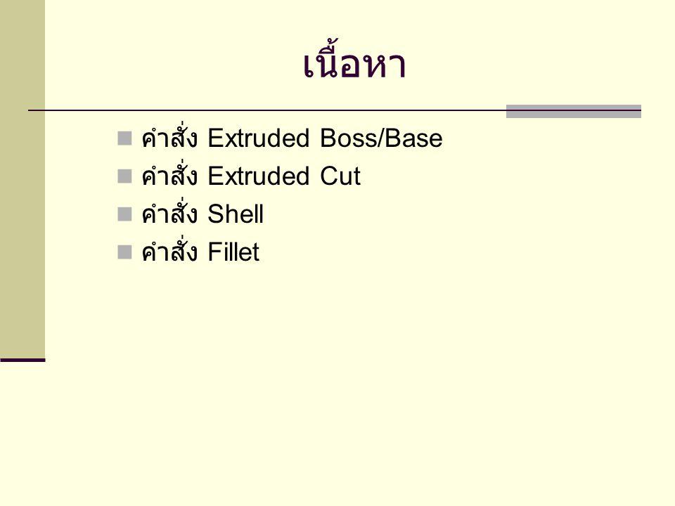 เนื้อหา คำสั่ง Extruded Boss/Base คำสั่ง Extruded Cut คำสั่ง Shell