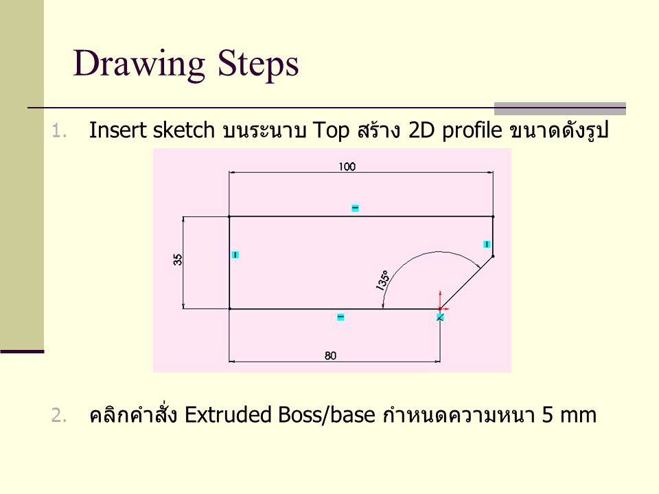 Drawing Steps Insert sketch บนระนาบ Top สร้าง 2D profile ขนาดดังรูป