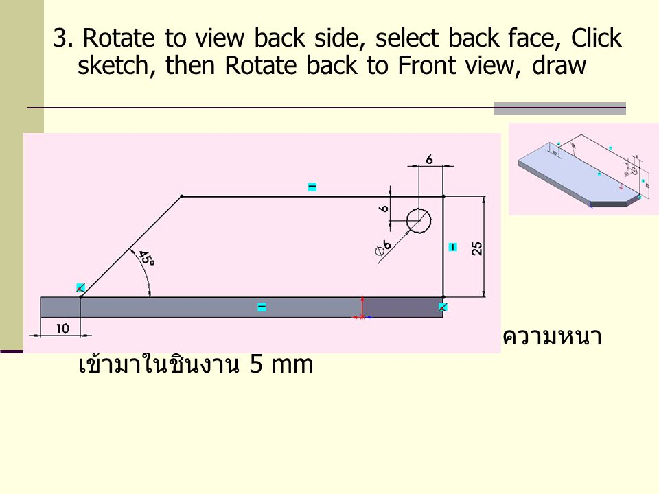 3. Rotate to view back side, select back face, Click sketch, then Rotate back to Front view, draw