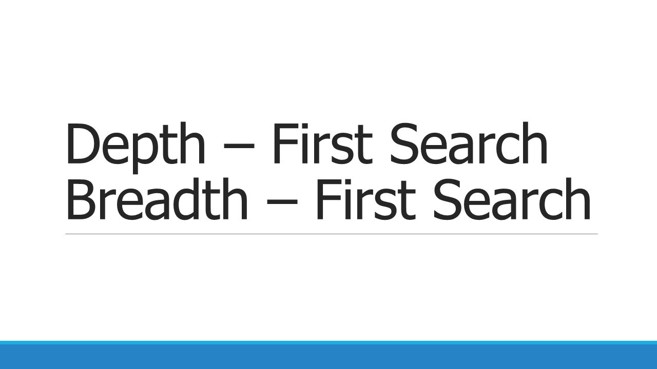 Depth – First Search Breadth – First Search