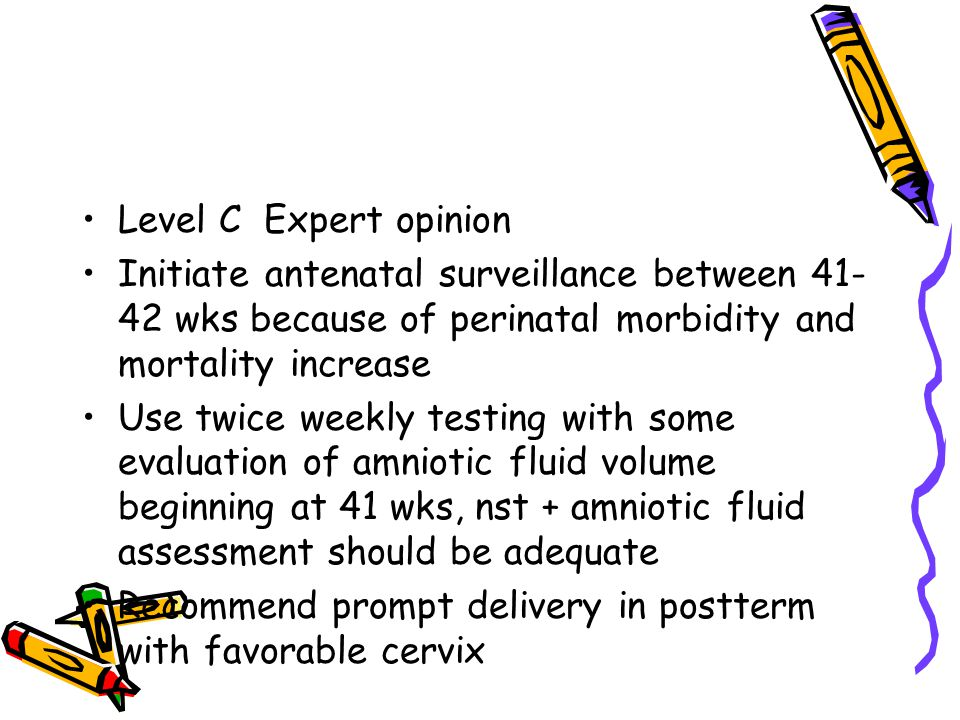 Level C Expert opinion Initiate antenatal surveillance between 41-42 wks because of perinatal morbidity and mortality increase.