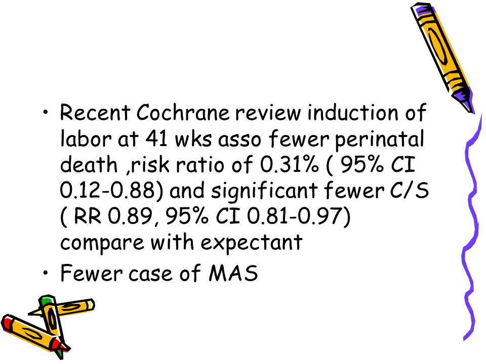 Recent Cochrane review induction of labor at 41 wks asso fewer perinatal death ,risk ratio of 0.31% ( 95% CI 0.12-0.88) and significant fewer C/S ( RR 0.89, 95% CI 0.81-0.97) compare with expectant