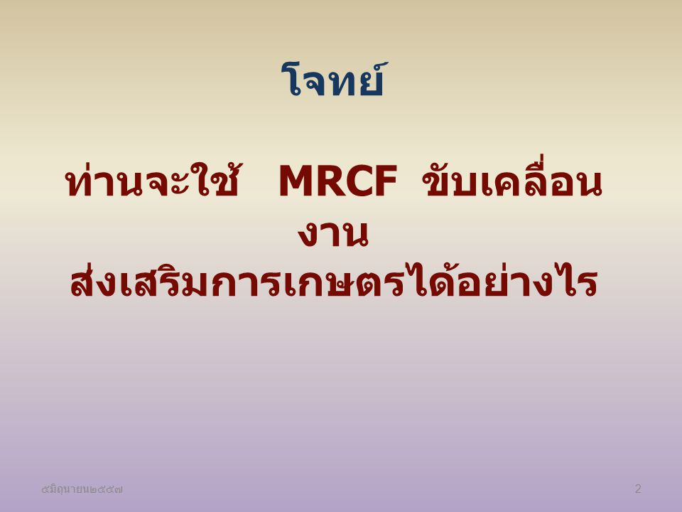 โจทย์ ท่านจะใช้ MRCF ขับเคลื่อนงาน ส่งเสริมการเกษตรได้อย่างไร
