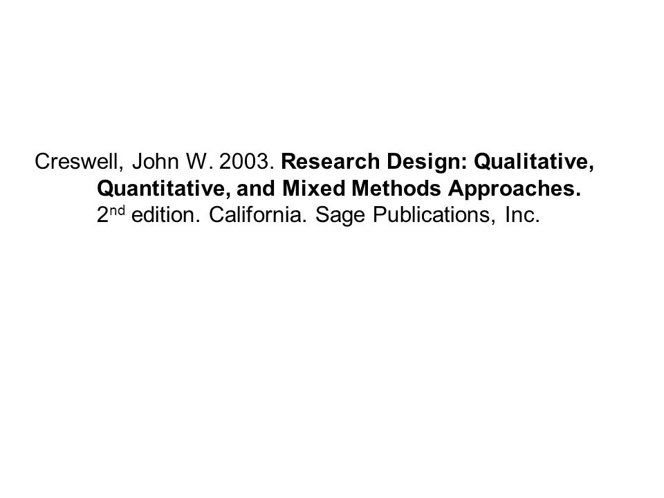 Creswell, John W. 2003. Research Design: Qualitative, Quantitative, and Mixed Methods Approaches.