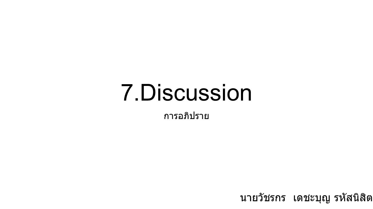 7.Discussion การอภิปราย นายวัชรกร เดชะบุญ รหัสนิสิต 54160384