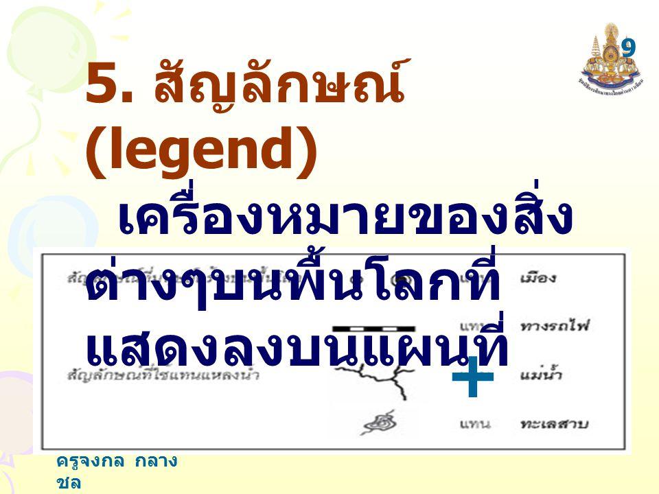9 5. สัญลักษณ์ (legend) เครื่องหมายของสิ่งต่างๆบนพื้นโลกที่แสดงลงบนแผนที่ (สิ่งที่มนุษย์สร้างขึ้น)