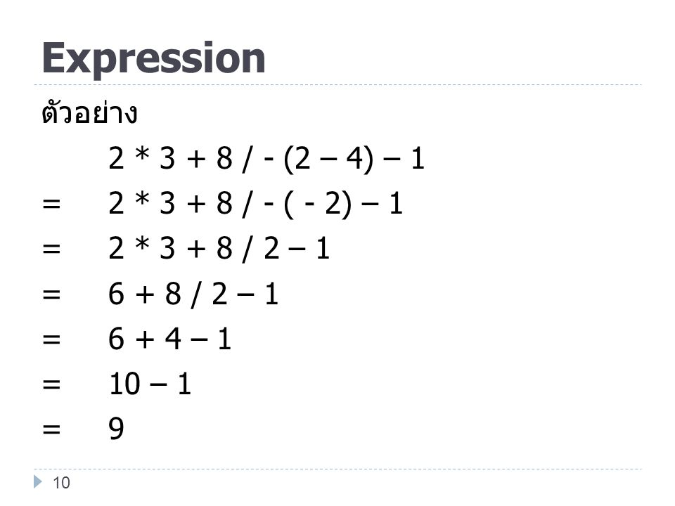 Expression ตัวอย่าง 2 * 3 + 8 / - (2 – 4) – 1 = 2 * 3 + 8 / - ( - 2) – 1 = 2 * 3 + 8 / 2 – 1 = 6 + 8 / 2 – 1 = 6 + 4 – 1 = 10 – 1 = 9