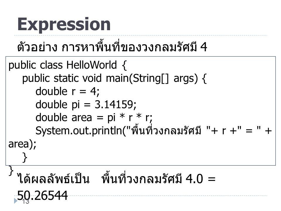 Expression ตัวอย่าง การหาพื้นที่ของวงกลมรัศมี 4 ได้ผลลัพธ์เป็น พื้นที่วงกลมรัศมี 4.0 = 50.26544 public class HelloWorld {